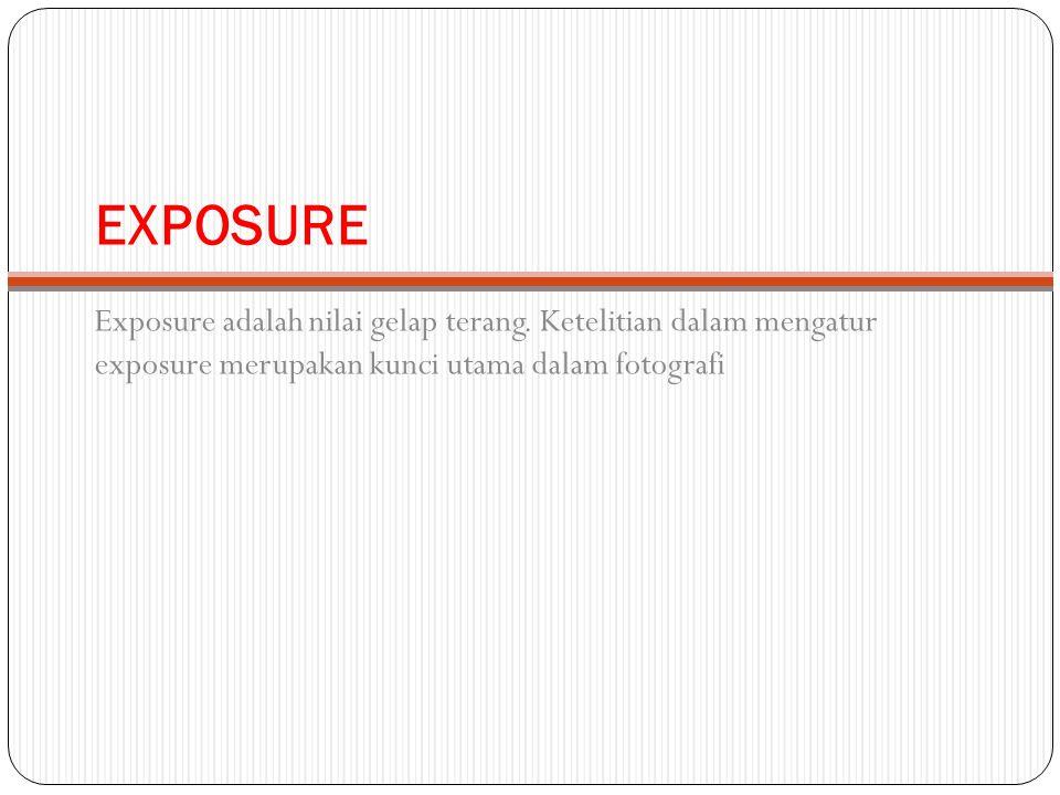EXPOSURE Exposure adalah nilai gelap terang.