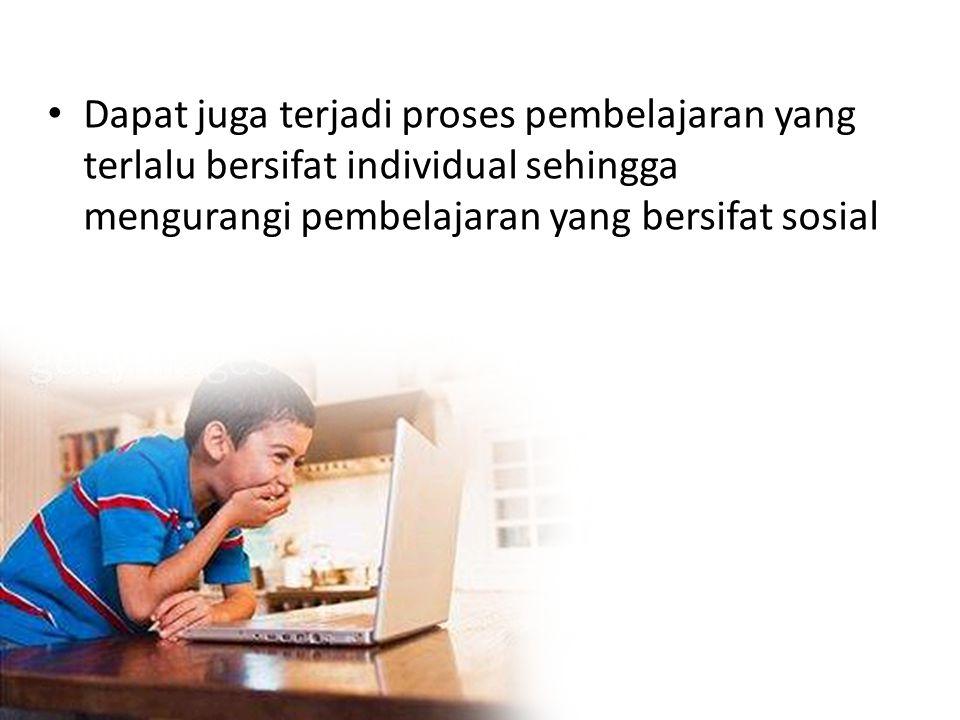Dapat juga terjadi proses pembelajaran yang terlalu bersifat individual sehingga mengurangi pembelajaran yang bersifat sosial