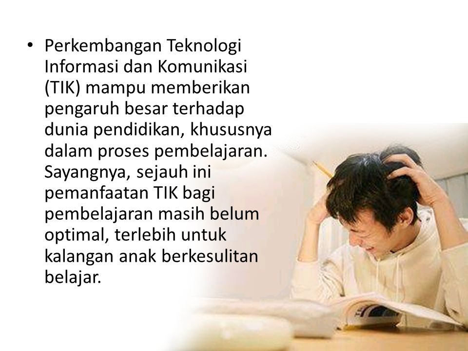 Perkembangan Teknologi Informasi dan Komunikasi (TIK) mampu memberikan pengaruh besar terhadap dunia pendidikan, khususnya dalam proses pembelajaran.