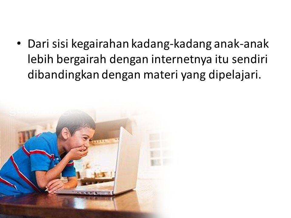 Dari sisi kegairahan kadang-kadang anak-anak lebih bergairah dengan internetnya itu sendiri dibandingkan dengan materi yang dipelajari.