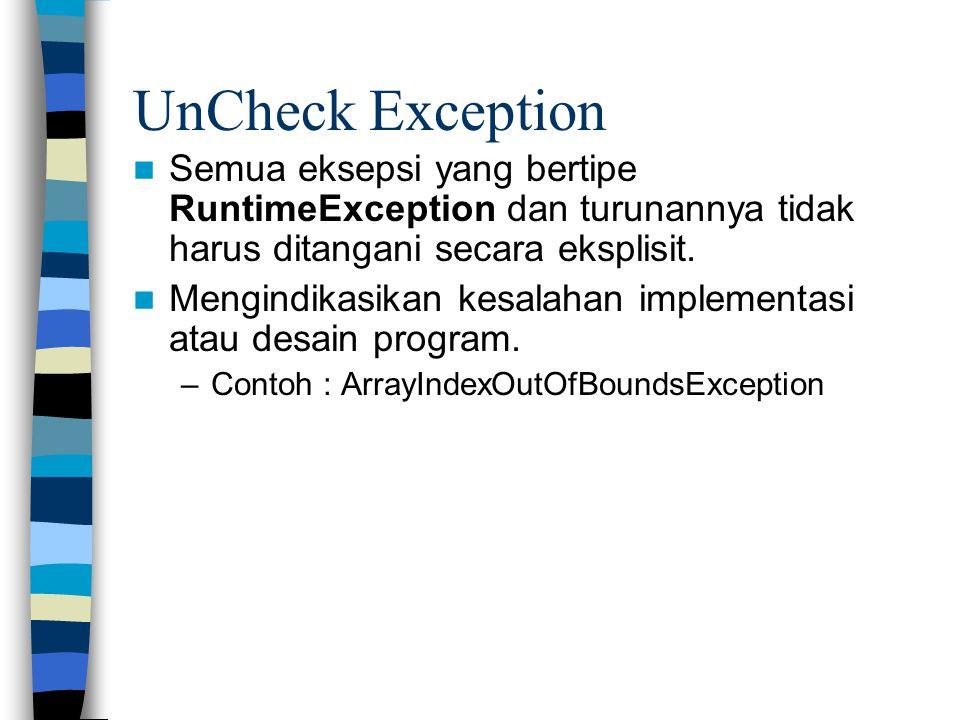 UnCheck Exception Semua eksepsi yang bertipe RuntimeException dan turunannya tidak harus ditangani secara eksplisit.