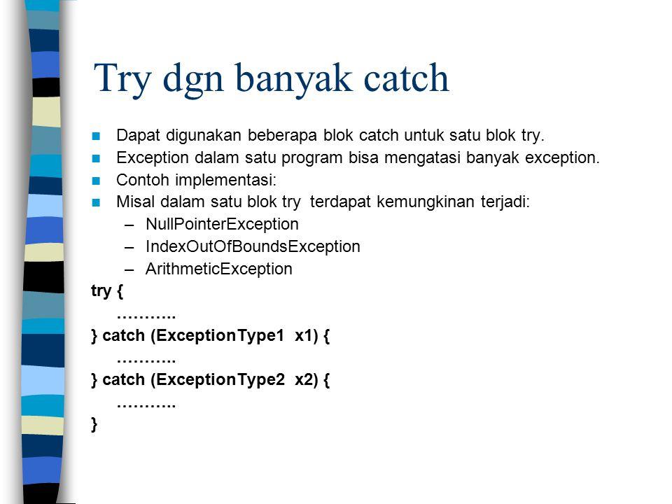 Try dgn banyak catch Dapat digunakan beberapa blok catch untuk satu blok try. Exception dalam satu program bisa mengatasi banyak exception.