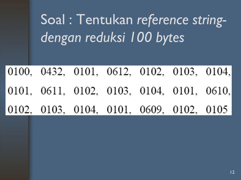 Soal : Tentukan reference string- dengan reduksi 100 bytes