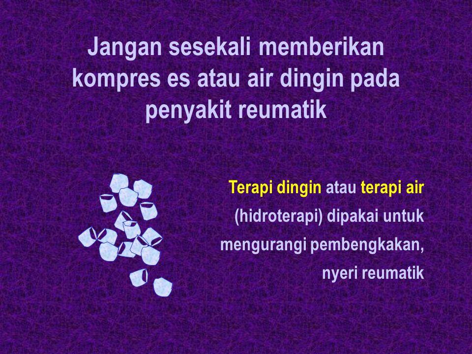 Jangan sesekali memberikan kompres es atau air dingin pada penyakit reumatik