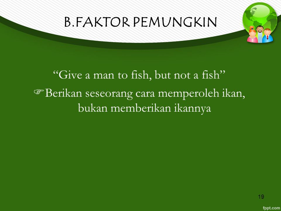 B.FAKTOR PEMUNGKIN Give a man to fish, but not a fish