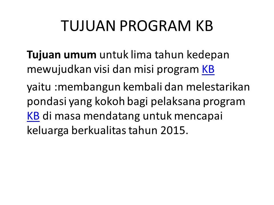 TUJUAN PROGRAM KB Tujuan umum untuk lima tahun kedepan mewujudkan visi dan misi program KB.
