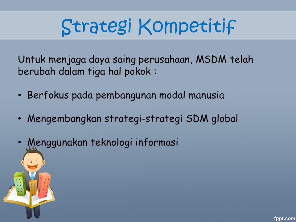 Strategi Kompetitif Untuk menjaga daya saing perusahaan, MSDM telah berubah dalam tiga hal pokok : Berfokus pada pembangunan modal manusia.