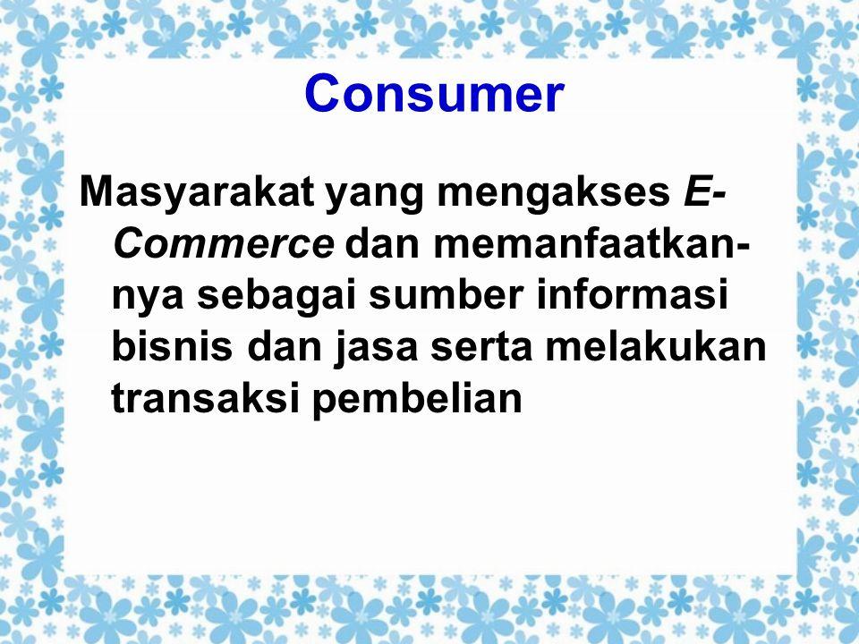 Consumer Masyarakat yang mengakses E-Commerce dan memanfaatkan-nya sebagai sumber informasi bisnis dan jasa serta melakukan transaksi pembelian.