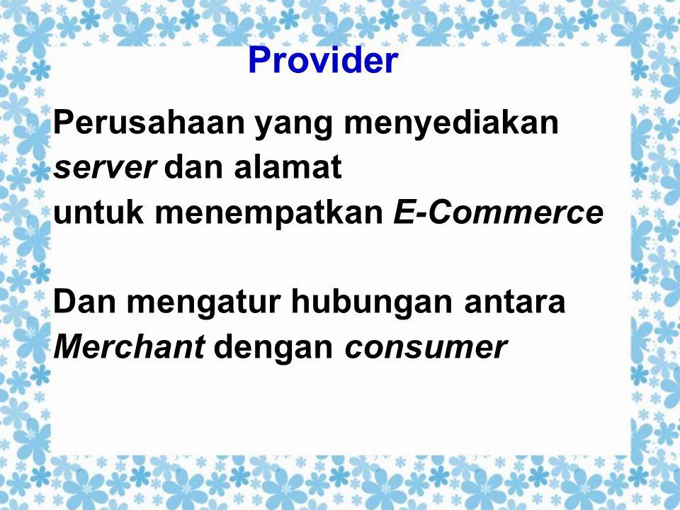 Provider Perusahaan yang menyediakan server dan alamat untuk menempatkan E-Commerce Dan mengatur hubungan antara Merchant dengan consumer