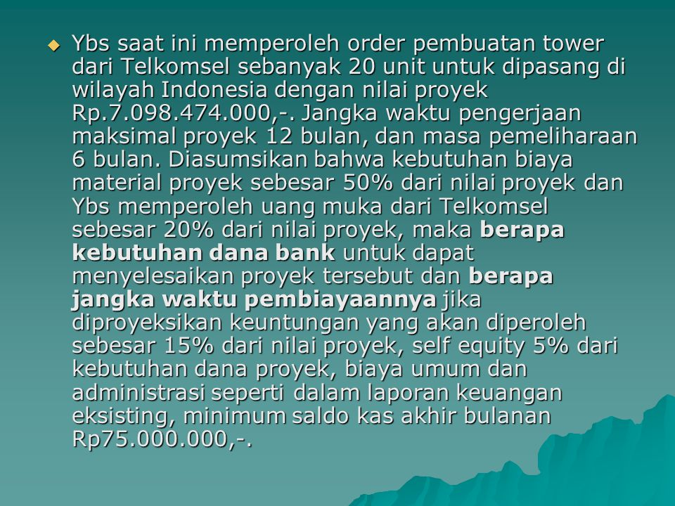 Ybs saat ini memperoleh order pembuatan tower dari Telkomsel sebanyak 20 unit untuk dipasang di wilayah Indonesia dengan nilai proyek Rp.7.098.474.000,-.