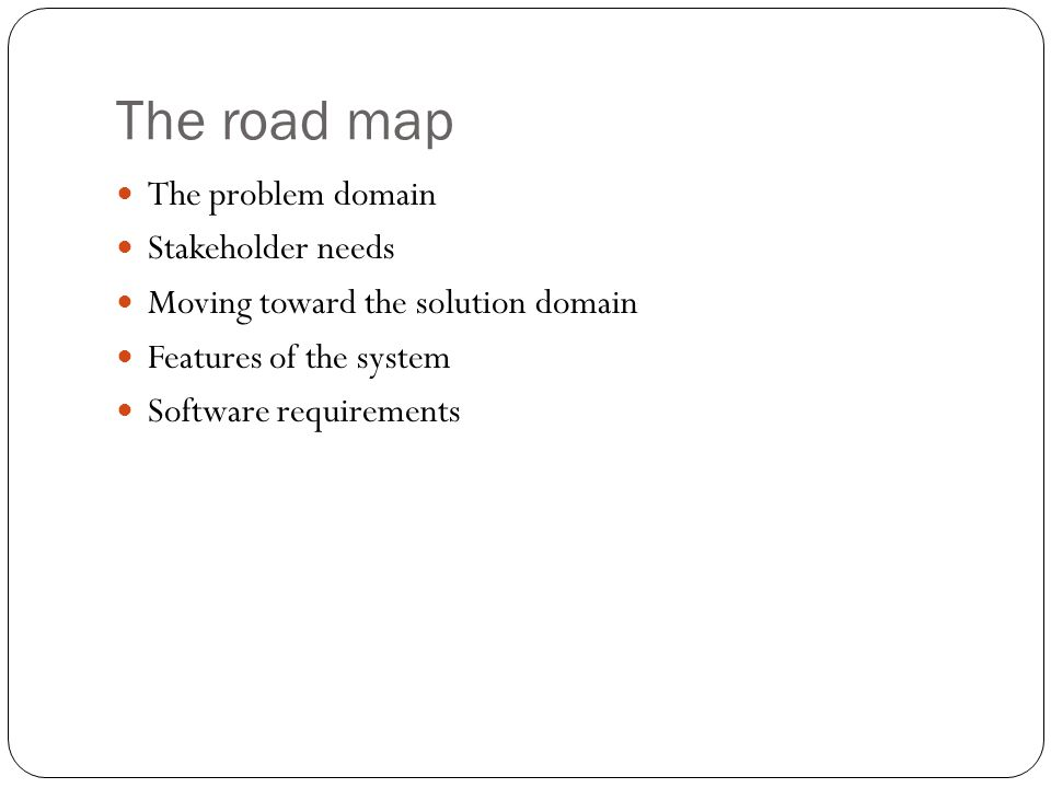 The road map The problem domain Stakeholder needs