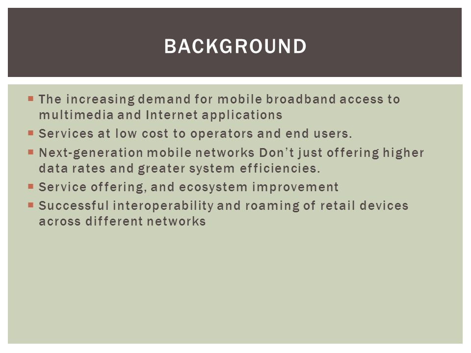 Background The increasing demand for mobile broadband access to multimedia and Internet applications.
