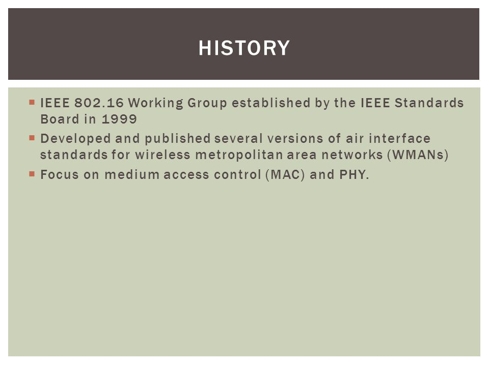 History IEEE 802.16 Working Group established by the IEEE Standards Board in 1999.