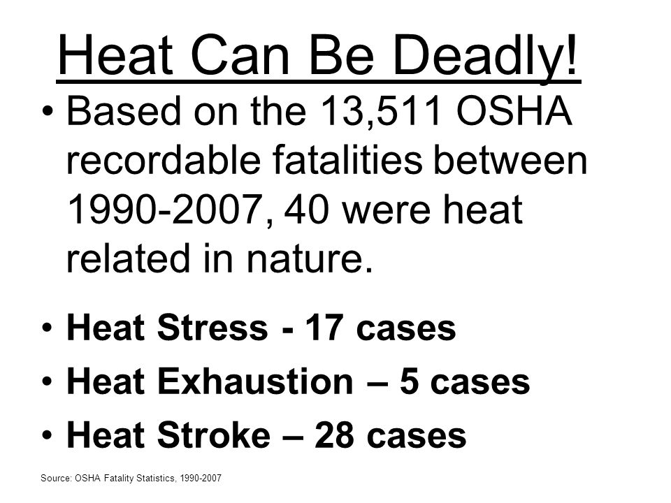 Heat Can Be Deadly! Based on the 13,511 OSHA recordable fatalities between 1990-2007, 40 were heat related in nature.