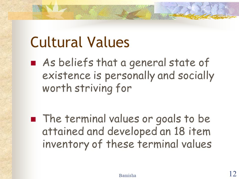 Cultural Values As beliefs that a general state of existence is personally and socially worth striving for.