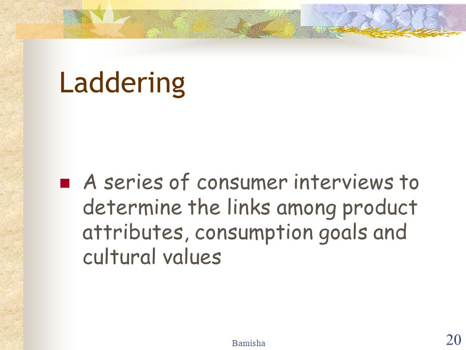 Laddering A series of consumer interviews to determine the links among product attributes, consumption goals and cultural values.