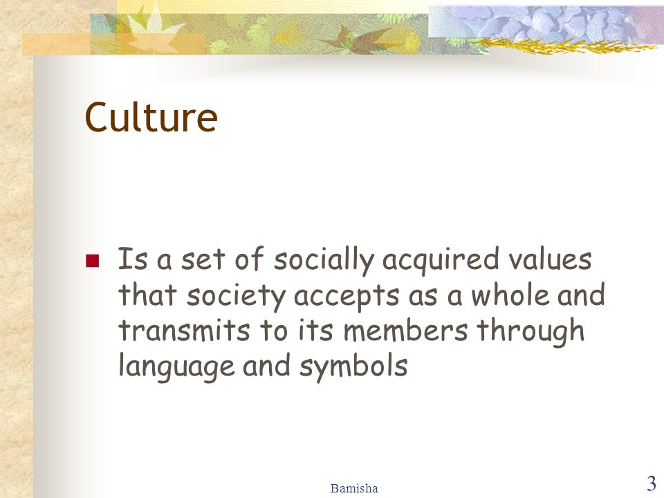 Culture Is a set of socially acquired values that society accepts as a whole and transmits to its members through language and symbols.
