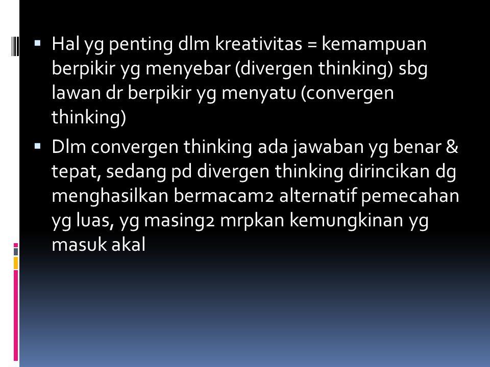 Hal yg penting dlm kreativitas = kemampuan berpikir yg menyebar (divergen thinking) sbg lawan dr berpikir yg menyatu (convergen thinking)
