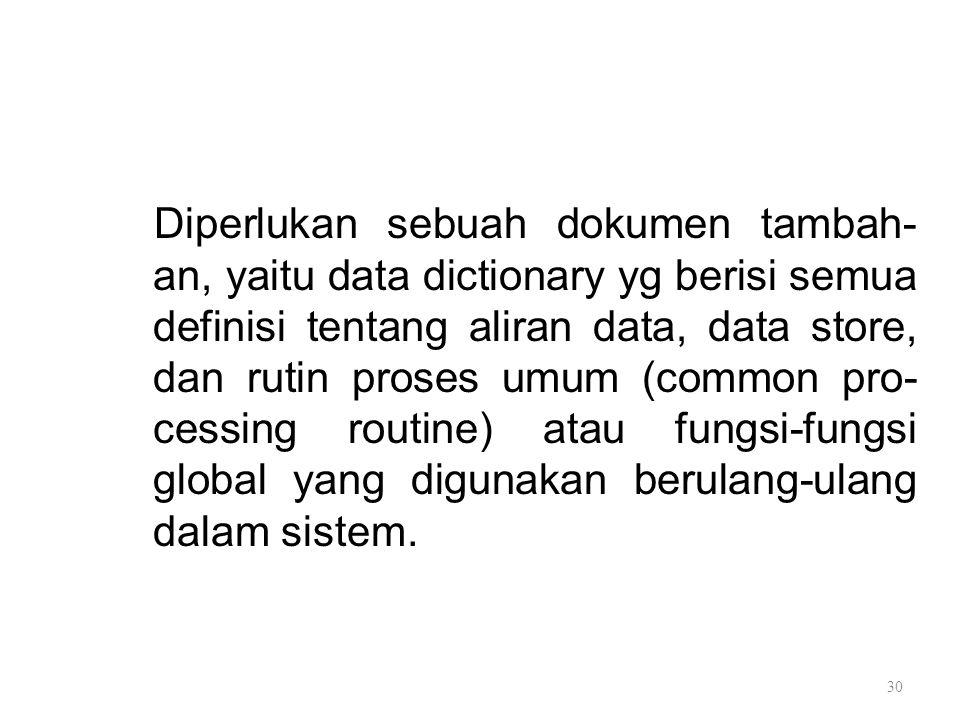Diperlukan sebuah dokumen tambah-an, yaitu data dictionary yg berisi semua definisi tentang aliran data, data store, dan rutin proses umum (common pro-cessing routine) atau fungsi-fungsi global yang digunakan berulang-ulang dalam sistem.