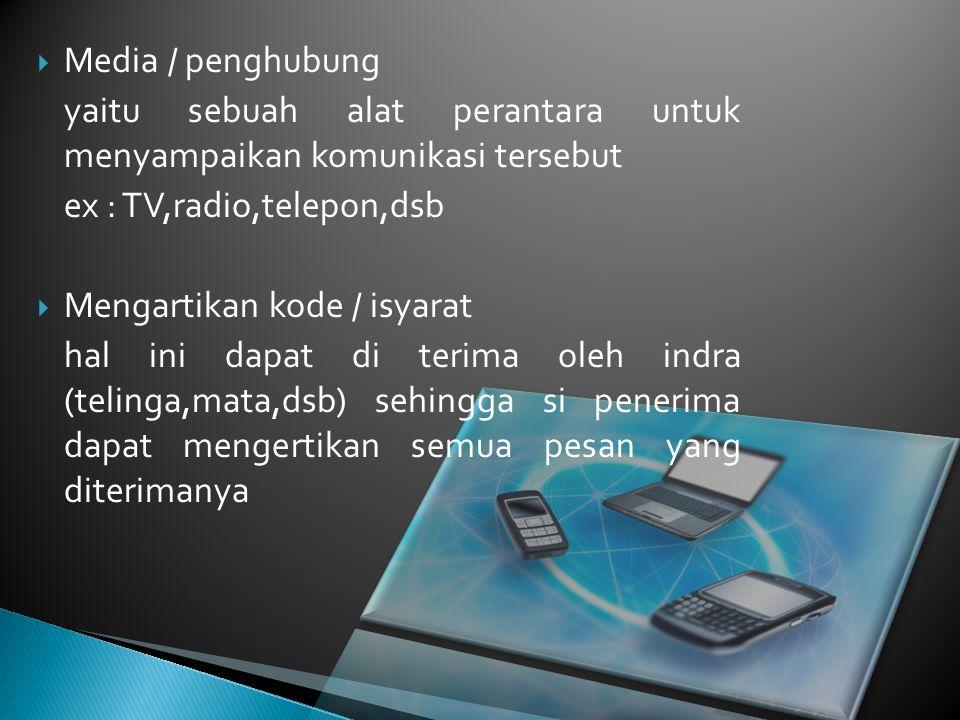 Media / penghubung yaitu sebuah alat perantara untuk menyampaikan komunikasi tersebut. ex : TV,radio,telepon,dsb.