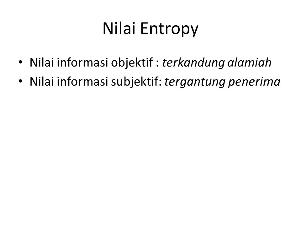 Nilai Entropy Nilai informasi objektif : terkandung alamiah