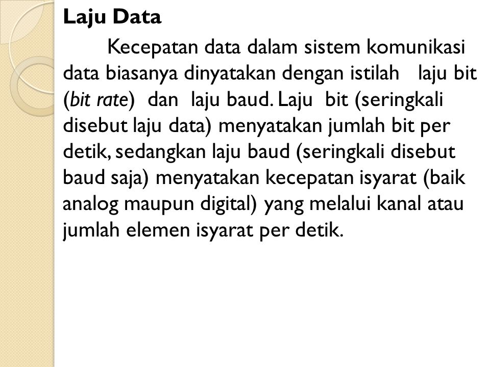 Laju Data Kecepatan data dalam sistem komunikasi data biasanya dinyatakan dengan istilah laju bit (bit rate) dan laju baud.