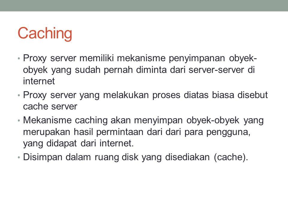 Caching Proxy server memiliki mekanisme penyimpanan obyek-obyek yang sudah pernah diminta dari server-server di internet.