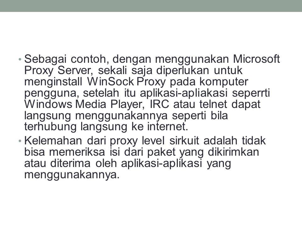 Sebagai contoh, dengan menggunakan Microsoft Proxy Server, sekali saja diperlukan untuk menginstall WinSock Proxy pada komputer pengguna, setelah itu aplikasi-apliakasi seperrti Windows Media Player, IRC atau telnet dapat langsung menggunakannya seperti bila terhubung langsung ke internet.
