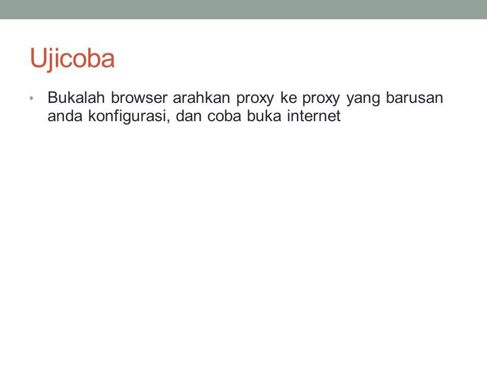 Ujicoba Bukalah browser arahkan proxy ke proxy yang barusan anda konfigurasi, dan coba buka internet.