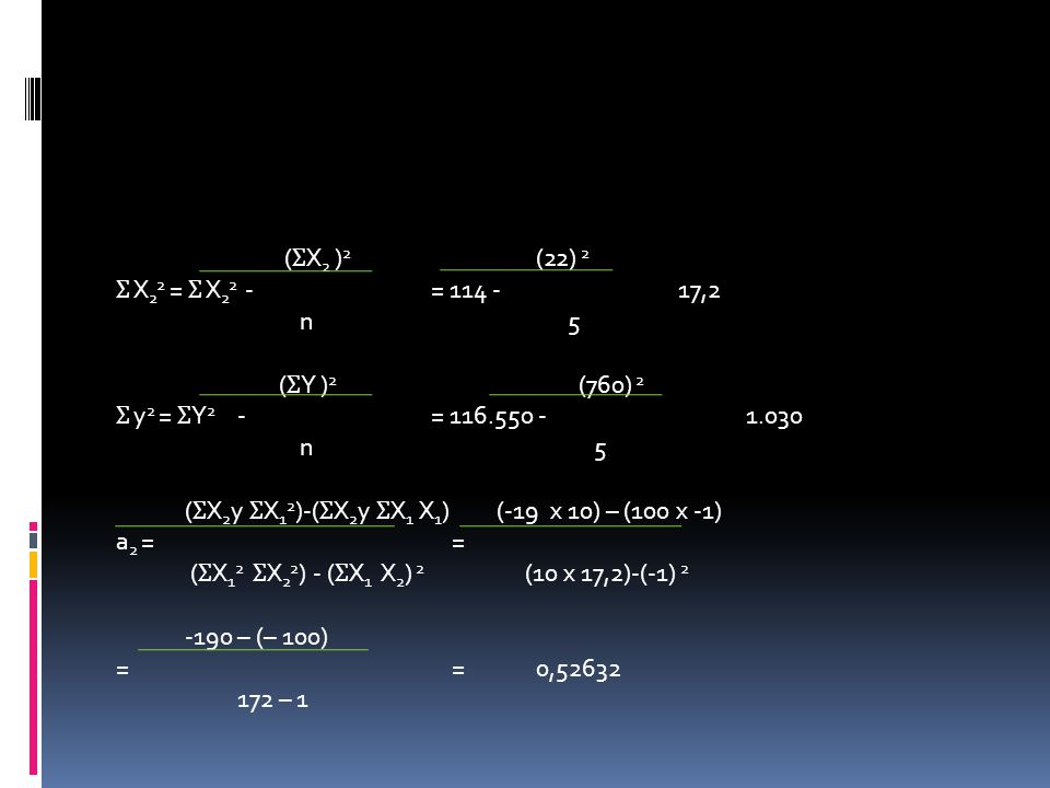 (ƩX2 )2 (22) 2 Ʃ X22 = Ʃ X22 - = 114 - 17,2 n 5 (ƩY )2 (760) 2 Ʃ y2 = ƩY2 - = 116.550 - 1.030 n 5 (ƩX2y ƩX12)-(ƩX2y ƩX1 X1) (-19 x 10) – (100 x -1) a2 = = (ƩX12 ƩX22) - (ƩX1 X2) 2 (10 x 17,2)-(-1) 2 -190 – (– 100) = = 0,52632 172 – 1