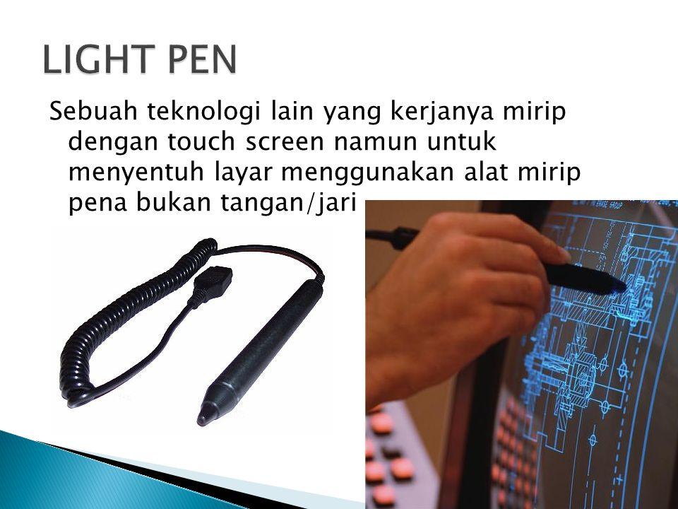 LIGHT PEN Sebuah teknologi lain yang kerjanya mirip dengan touch screen namun untuk menyentuh layar menggunakan alat mirip pena bukan tangan/jari.