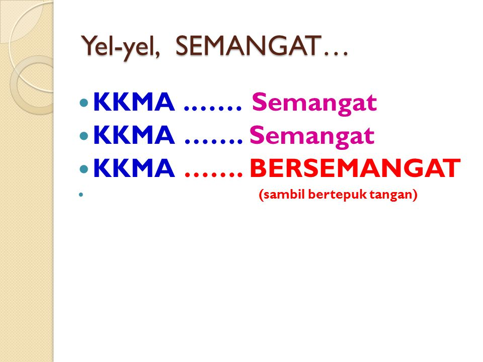 Yel-yel, SEMANGAT… KKMA .…… Semangat KKMA ……. Semangat