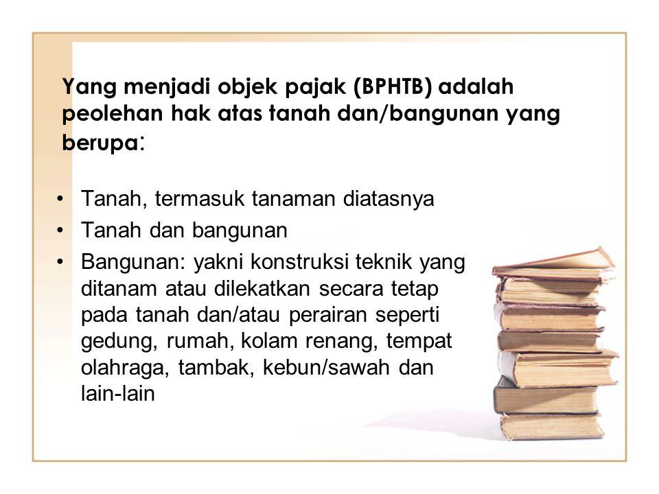 Yang menjadi objek pajak (BPHTB) adalah peolehan hak atas tanah dan/bangunan yang berupa: