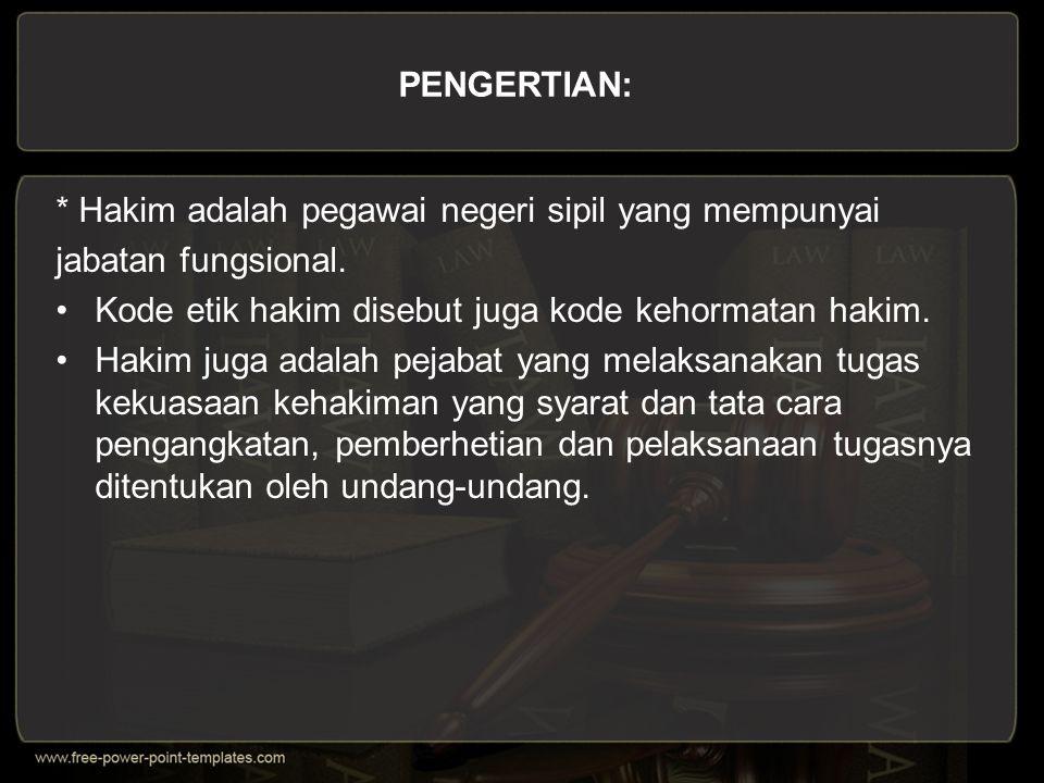 PENGERTIAN: * Hakim adalah pegawai negeri sipil yang mempunyai. jabatan fungsional. Kode etik hakim disebut juga kode kehormatan hakim.
