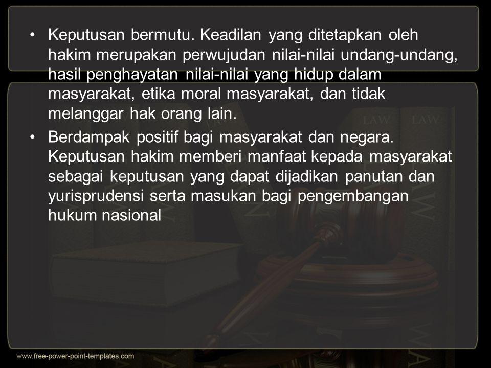 Keputusan bermutu. Keadilan yang ditetapkan oleh hakim merupakan perwujudan nilai-nilai undang-undang, hasil penghayatan nilai-nilai yang hidup dalam masyarakat, etika moral masyarakat, dan tidak melanggar hak orang lain.