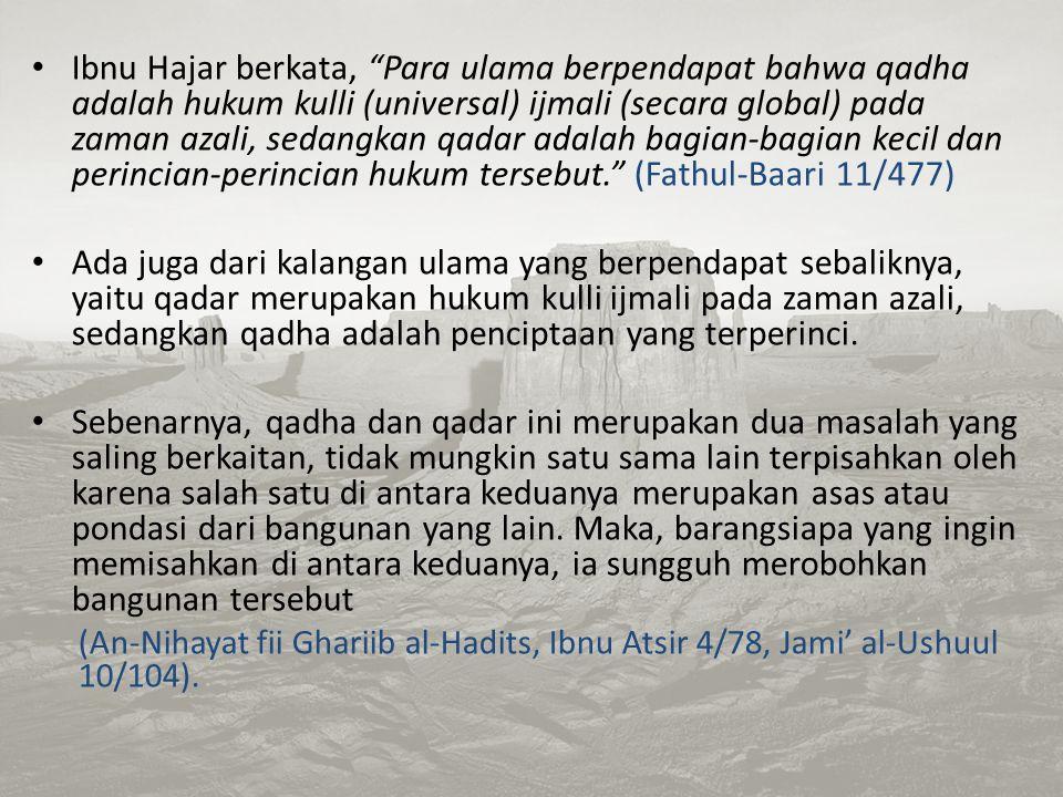 Ibnu Hajar berkata, Para ulama berpendapat bahwa qadha adalah hukum kulli (universal) ijmali (secara global) pada zaman azali, sedangkan qadar adalah bagian-bagian kecil dan perincian-perincian hukum tersebut. (Fathul-Baari 11/477)