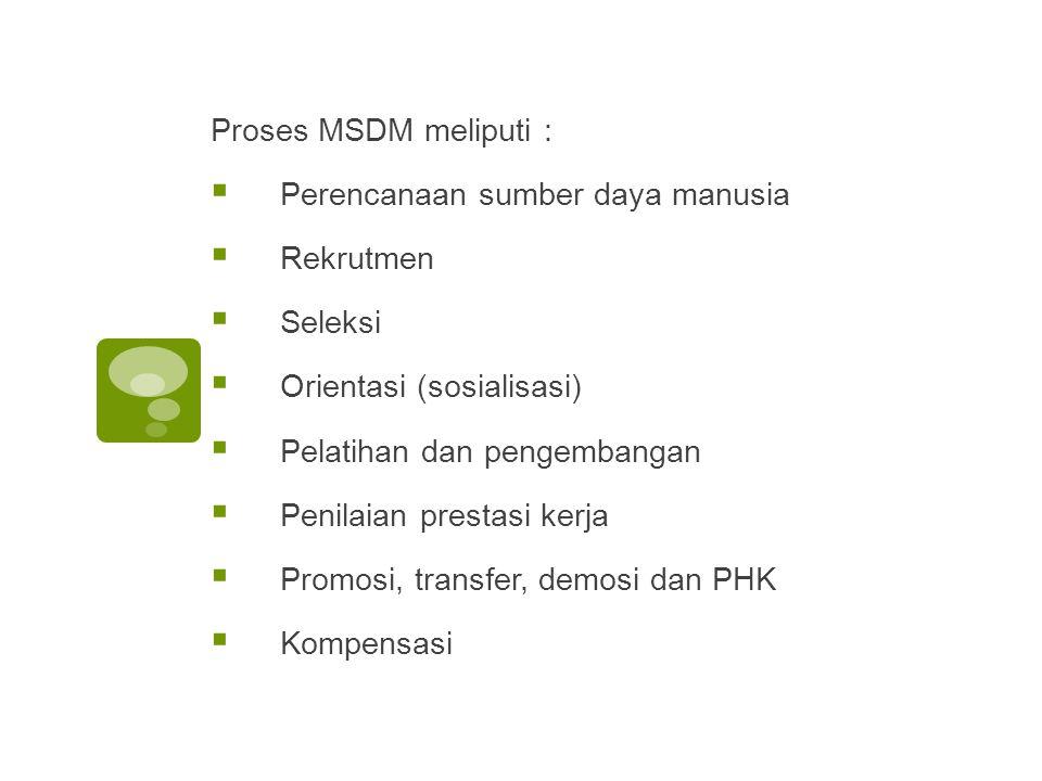 Proses MSDM meliputi : Perencanaan sumber daya manusia. Rekrutmen. Seleksi. Orientasi (sosialisasi)