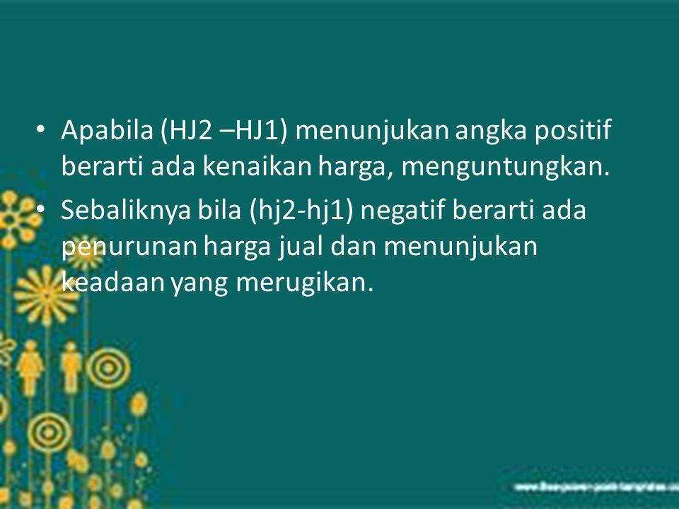 Apabila (HJ2 –HJ1) menunjukan angka positif berarti ada kenaikan harga, menguntungkan.