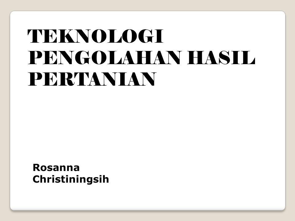 TEKNOLOGI PENGOLAHAN HASIL PERTANIAN Rosanna Christiningsih