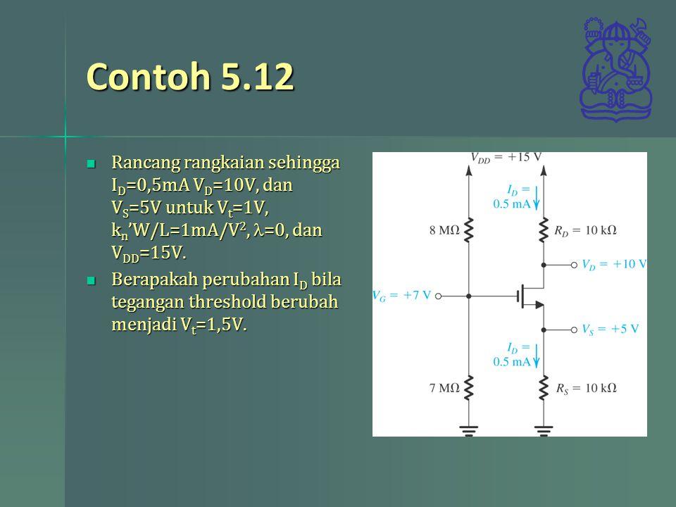 Contoh 5.12 Rancang rangkaian sehingga ID=0,5mA VD=10V, dan VS=5V untuk Vt=1V, kn'W/L=1mA/V2, l=0, dan VDD=15V.