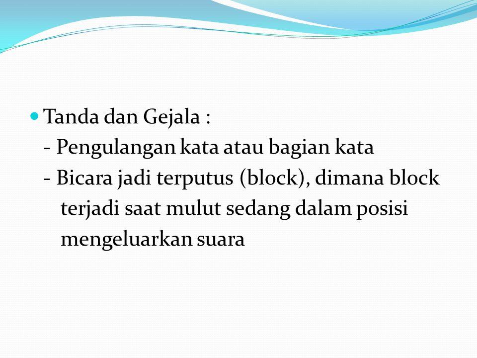 Tanda dan Gejala : - Pengulangan kata atau bagian kata. - Bicara jadi terputus (block), dimana block.