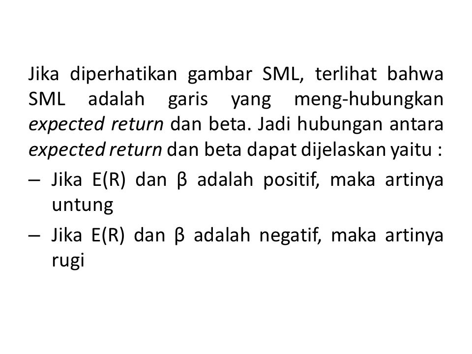 Jika diperhatikan gambar SML, terlihat bahwa SML adalah garis yang meng-hubungkan expected return dan beta. Jadi hubungan antara expected return dan beta dapat dijelaskan yaitu :