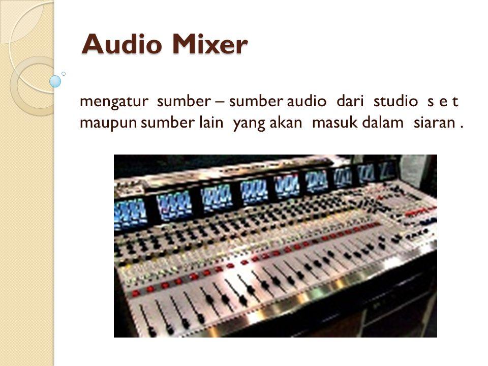 Audio Mixer mengatur sumber – sumber audio dari studio s e t maupun sumber lain yang akan masuk dalam siaran .