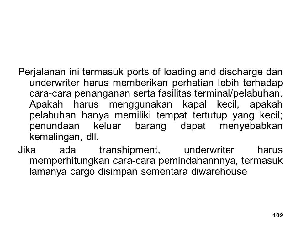Perjalanan ini termasuk ports of loading and discharge dan underwriter harus memberikan perhatian lebih terhadap cara-cara penanganan serta fasilitas terminal/pelabuhan. Apakah harus menggunakan kapal kecil, apakah pelabuhan hanya memiliki tempat tertutup yang kecil; penundaan keluar barang dapat menyebabkan kemalingan, dll.