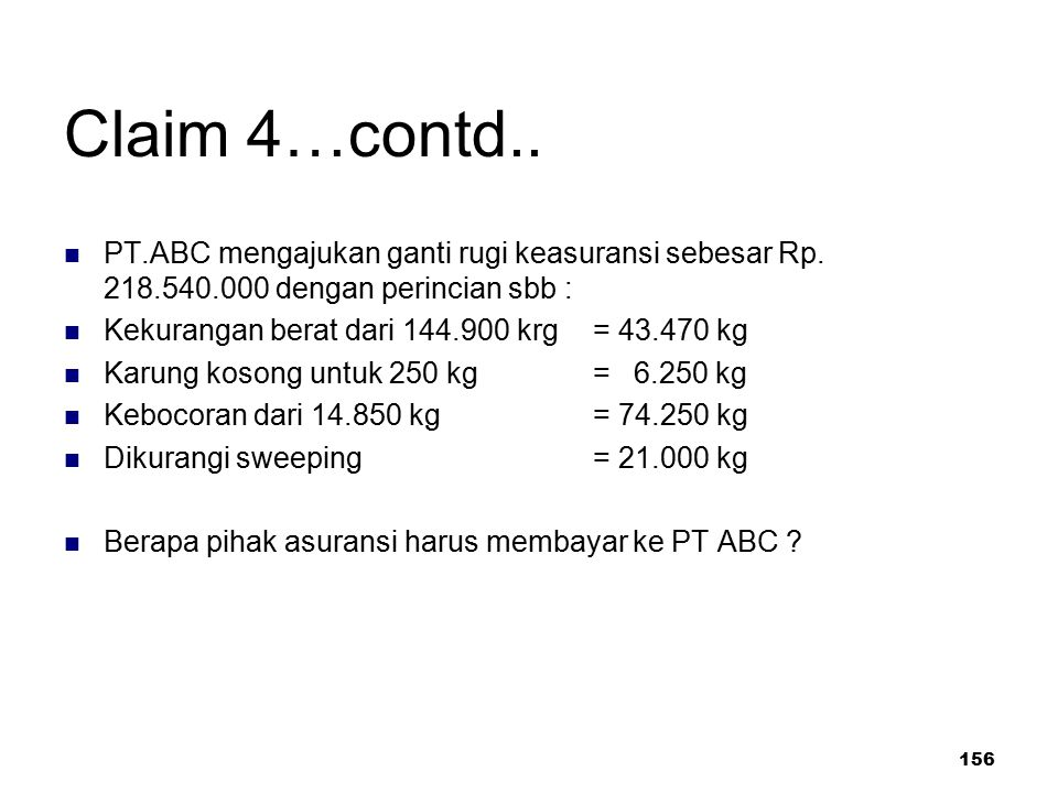 Claim 4…contd.. PT.ABC mengajukan ganti rugi keasuransi sebesar Rp. 218.540.000 dengan perincian sbb :