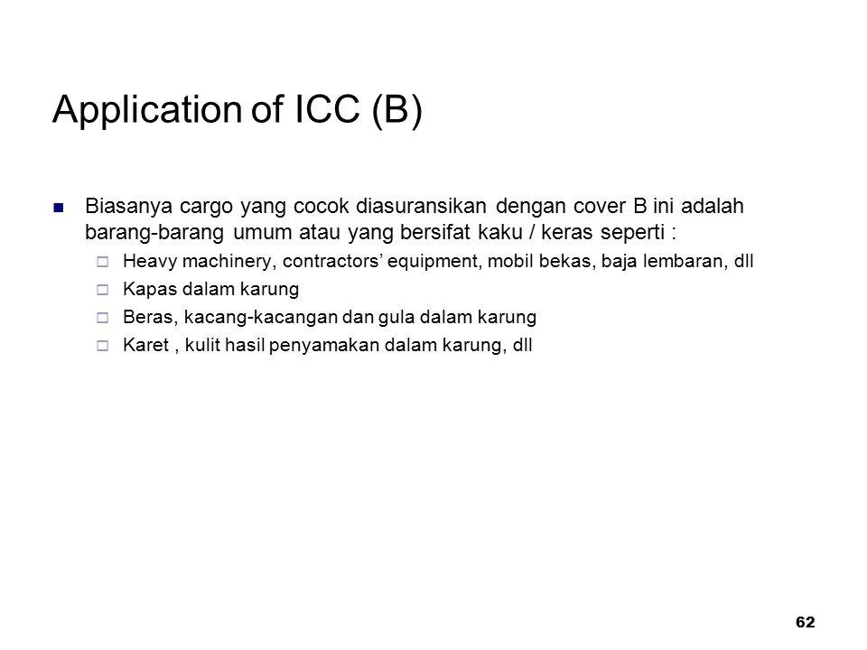 Application of ICC (B) Biasanya cargo yang cocok diasuransikan dengan cover B ini adalah barang-barang umum atau yang bersifat kaku / keras seperti :
