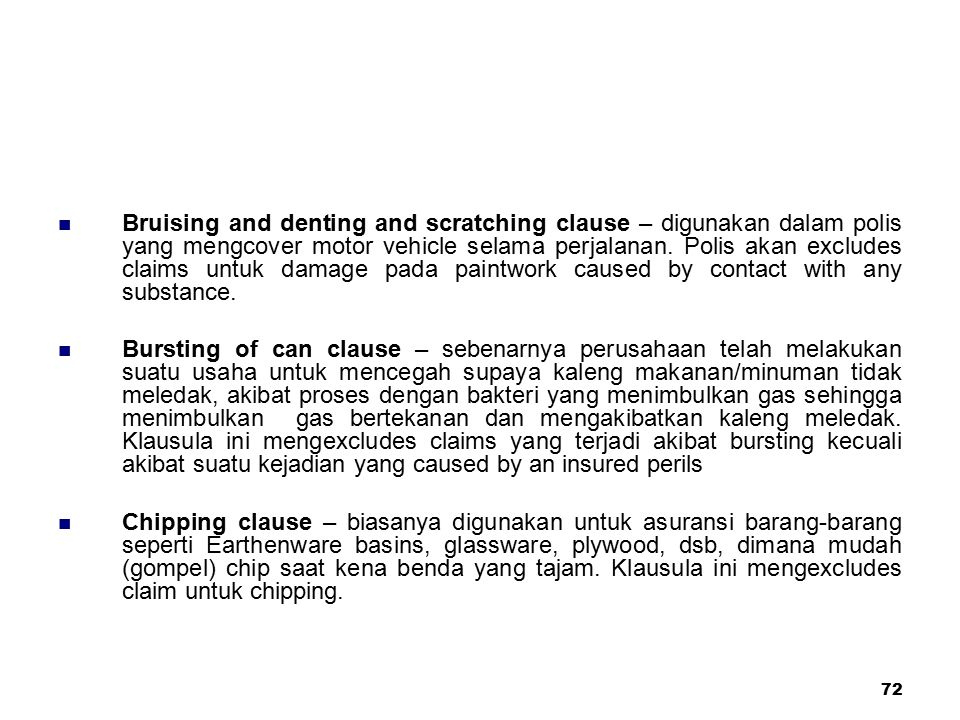 Bruising and denting and scratching clause – digunakan dalam polis yang mengcover motor vehicle selama perjalanan. Polis akan excludes claims untuk damage pada paintwork caused by contact with any substance.