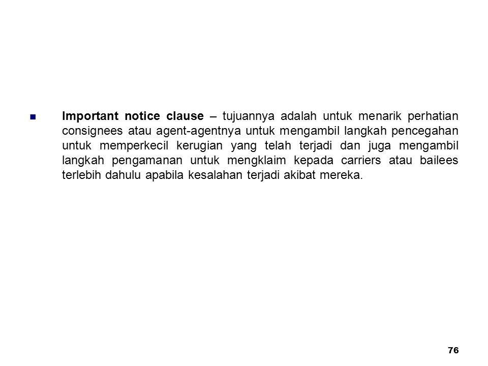 Important notice clause – tujuannya adalah untuk menarik perhatian consignees atau agent-agentnya untuk mengambil langkah pencegahan untuk memperkecil kerugian yang telah terjadi dan juga mengambil langkah pengamanan untuk mengklaim kepada carriers atau bailees terlebih dahulu apabila kesalahan terjadi akibat mereka.