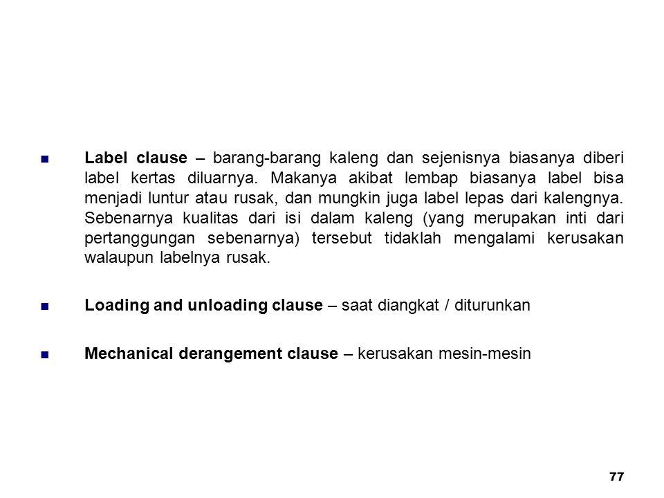 Label clause – barang-barang kaleng dan sejenisnya biasanya diberi label kertas diluarnya. Makanya akibat lembap biasanya label bisa menjadi luntur atau rusak, dan mungkin juga label lepas dari kalengnya. Sebenarnya kualitas dari isi dalam kaleng (yang merupakan inti dari pertanggungan sebenarnya) tersebut tidaklah mengalami kerusakan walaupun labelnya rusak.