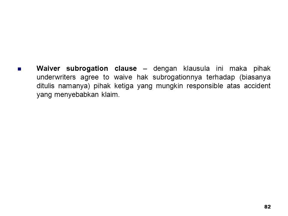 Waiver subrogation clause – dengan klausula ini maka pihak underwriters agree to waive hak subrogationnya terhadap (biasanya ditulis namanya) pihak ketiga yang mungkin responsible atas accident yang menyebabkan klaim.